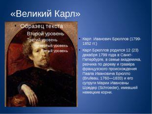 «Великий Карл» Карл Иванович Брюллов (1799-1852 гг.) Карл Брюллов родился 12