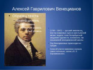 Алексей Гаврилович Венецианов Алексе́й Гаври́лович Венециа́нов (1780—1847) —