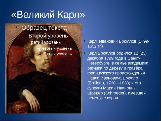 «Великий Карл» Карл Иванович Брюллов (1799-1852 гг.) Карл Брюллов родился 12...