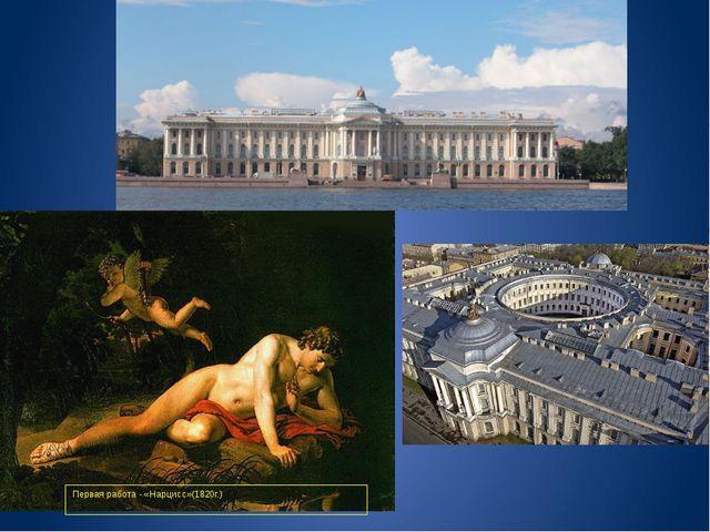 Первая работа - «Нарцисс»(1820г.) Академия художеств, Петербург
