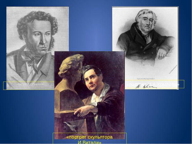 «портрет А.С.Пушкина» «портрет И.А.Крылова» «портрет скульптора И.Витали»