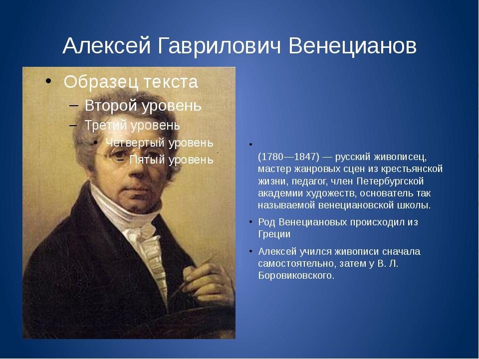 Алексей Гаврилович Венецианов Алексе́й Гаври́лович Венециа́нов (1780—1847) —...
