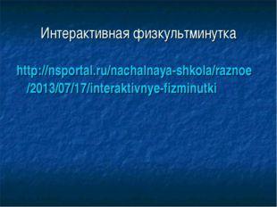 Интерактивная физкультминутка http://nsportal.ru/nachalnaya-shkola/raznoe/201