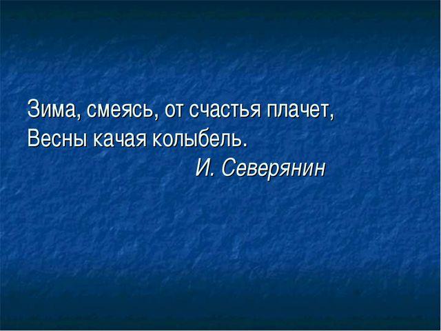 Зима, смеясь, от счастья плачет, Весны качая колыбель. И. Северянин