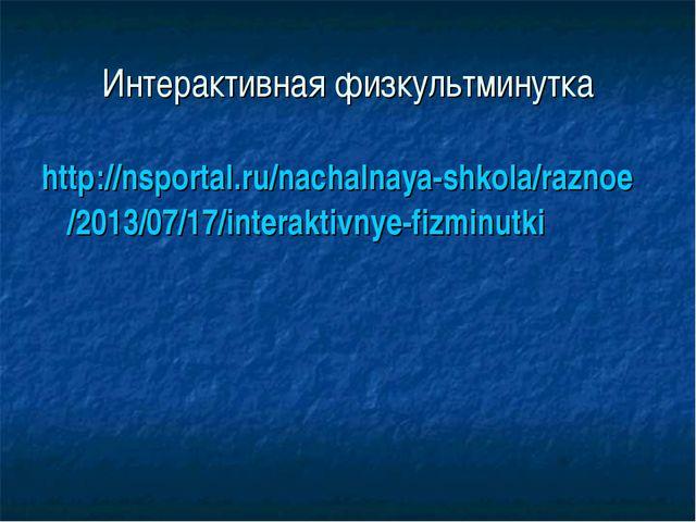Интерактивная физкультминутка http://nsportal.ru/nachalnaya-shkola/raznoe/201...