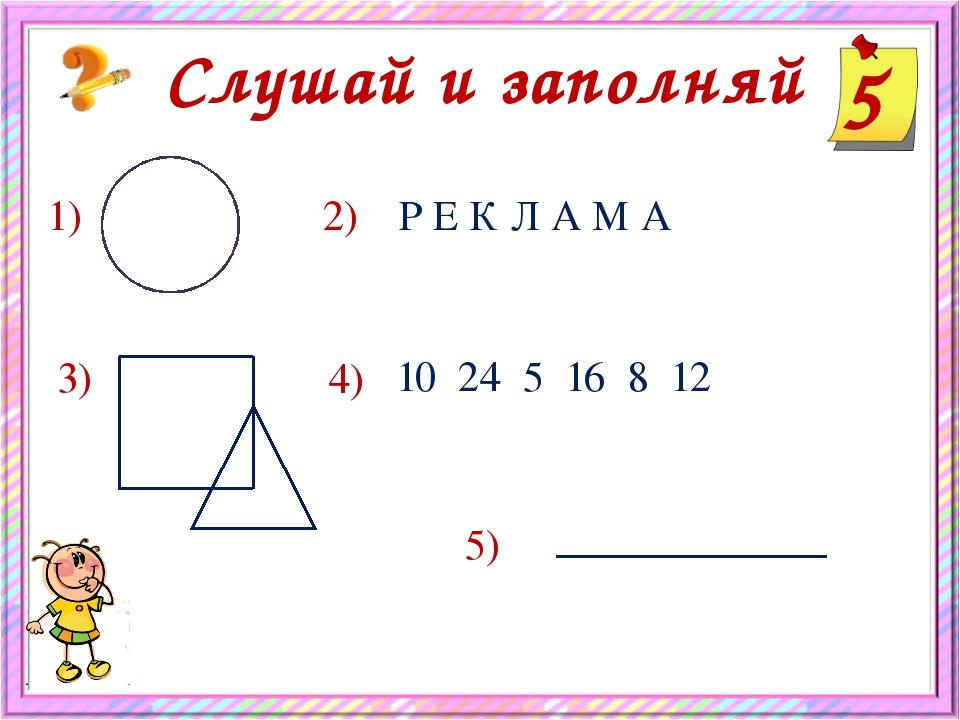 5 Слушай и заполняй 1) 2) Р Е К Л А М А 3) 4) 10 24 5 16 8 12 5)
