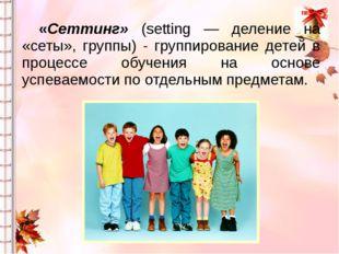 «Сеттинг» (setting — деление на «сеты», группы) - группирование детей в проц
