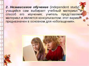2. Независимое обучение (independent study) - учащийся сам выбирает учебный м