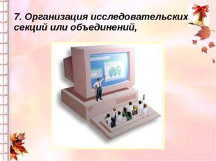 7. Организация исследовательских секций или объединений,