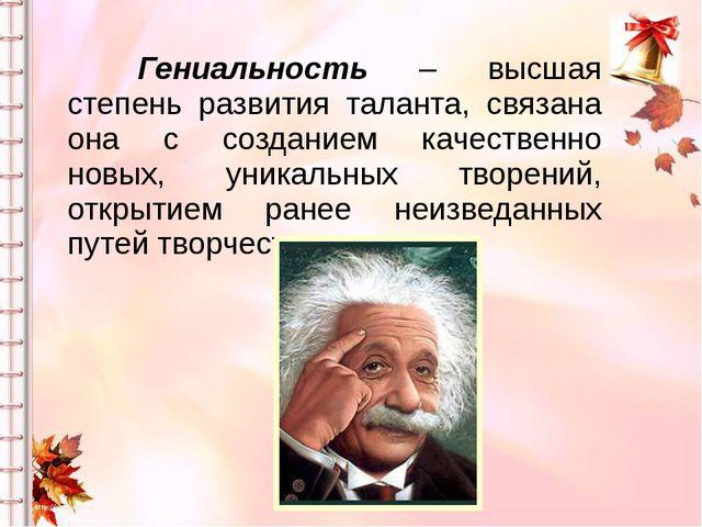 Гениальность – высшая степень развития таланта, связана она с созданием кач...