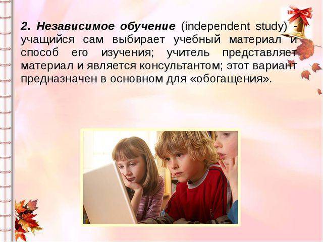 2. Независимое обучение (independent study) - учащийся сам выбирает учебный м...