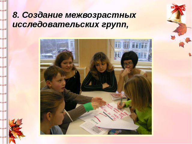 8. Создание межвозрастных исследовательских групп,
