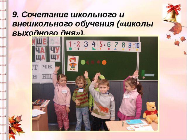 9. Сочетание школьного и внешкольного обучения («школы выходного дня»).