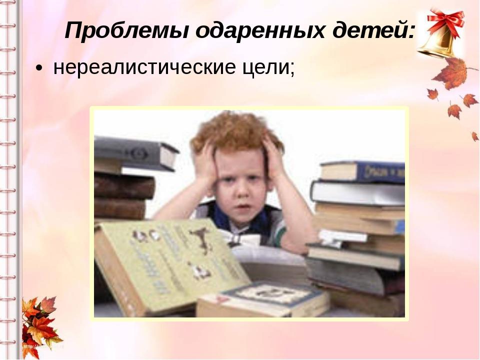 Проблемы одаренных детей: нереалистические цели;
