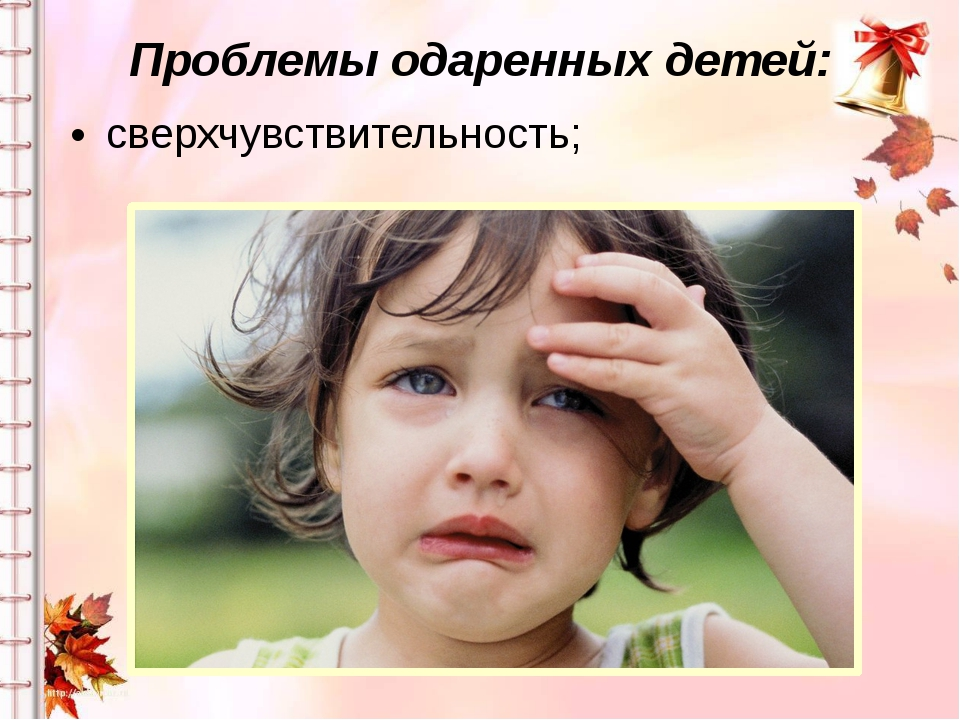 Проблемы одаренных детей: сверхчувствительность;