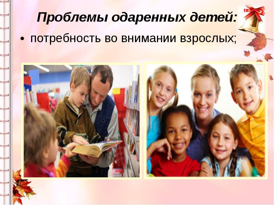 Проблемы одаренных детей: потребность во внимании взрослых;