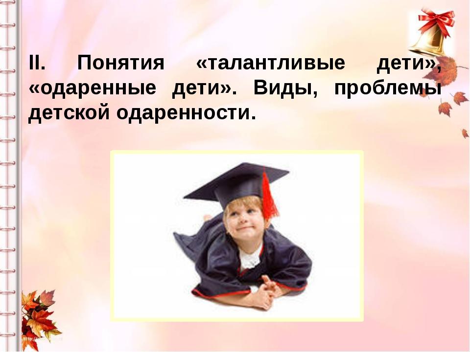 II. Понятия «талантливые дети», «одаренные дети». Виды, проблемы детской одар...
