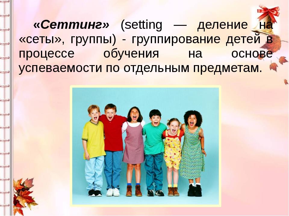 «Сеттинг» (setting — деление на «сеты», группы) - группирование детей в проц...