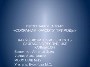 ПРЕЗЕНТАЦИЯ НА ТЕМУ: «СОХРАНИМ КРАСОТУ ПРИРОДЫ» КАК УВЕЛИЧИТЬ ЧИСЛЕННОСТЬ САЙ
