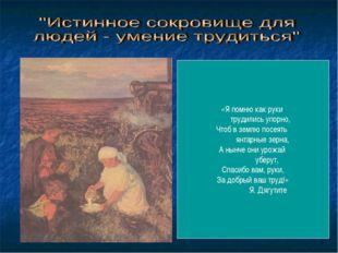 «Я помню как руки трудились упорно, Чтоб в землю посеять янтарные зерна, А ны