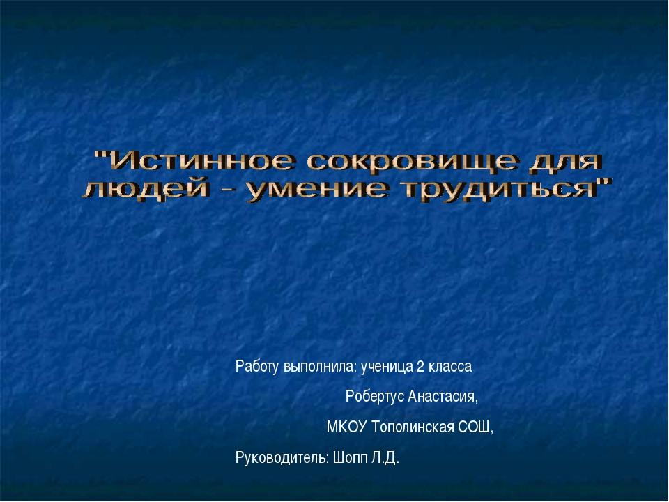 Работу выполнила: ученица 2 класса Робертус Анастасия, МКОУ Тополинская СОШ,...
