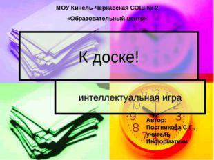 К доске! интеллектуальная игра МОУ Кинель-Черкасская СОШ № 2 «Образовательный