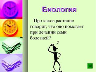 Биология Про какое растение говорят, что оно помогает при лечении семи болезн
