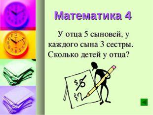 Математика 4 У отца 5 сыновей, у каждого сына 3 сестры. Сколько детей у отца?