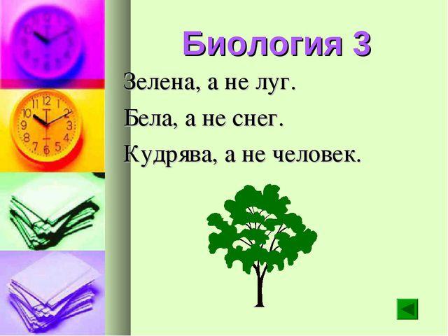 Биология 3 Зелена, а не луг. Бела, а не снег. Кудрява, а не человек.