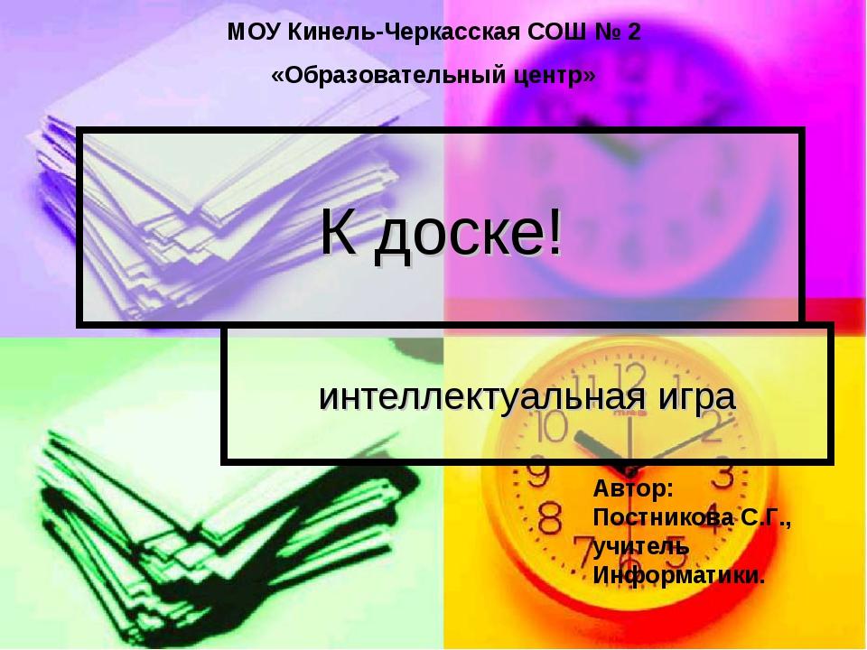 К доске! интеллектуальная игра МОУ Кинель-Черкасская СОШ № 2 «Образовательный...