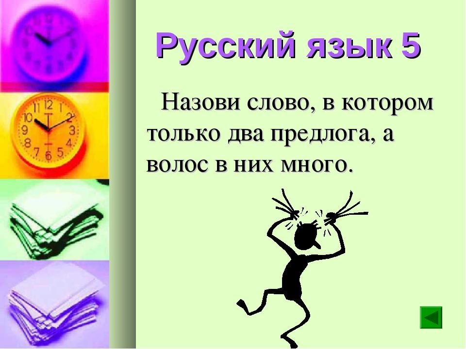 Русский язык 5 Назови слово, в котором только два предлога, а волос в них мно...