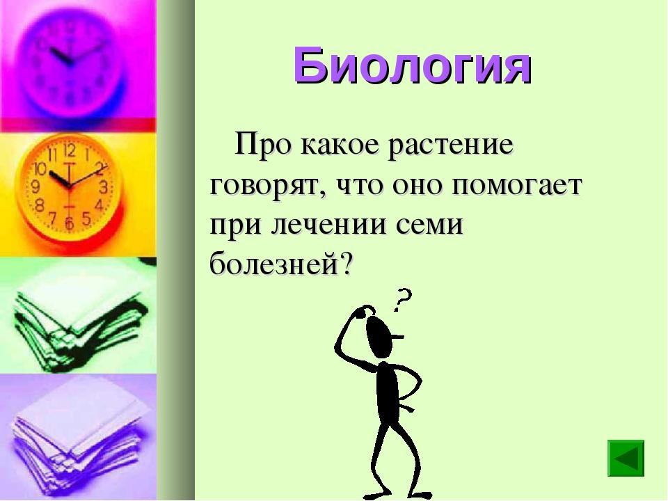 Биология Про какое растение говорят, что оно помогает при лечении семи болезн...