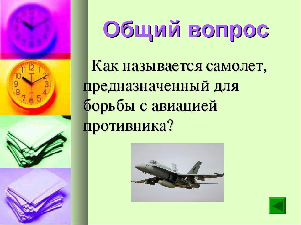 Общий вопрос Как называется самолет, предназначенный для борьбы с авиацией пр...