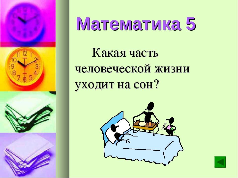 Математика 5 Какая часть человеческой жизни уходит на сон?