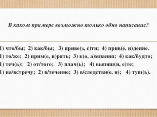 В каком примере возможно только одно написание? 1. 1) что/бы; 2) как/бы; 3) п