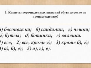 1. Какие из перечисленных названий обуви русские по происхождению? а) босонож