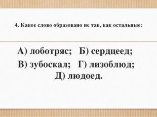 4. Какое слово образовано не так, как остальные: А) лоботряс; Б) сердцеед; В)