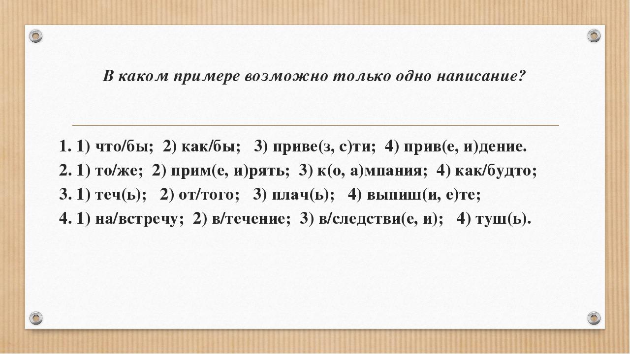 В каком примере возможно только одно написание? 1. 1) что/бы; 2) как/бы; 3) п...