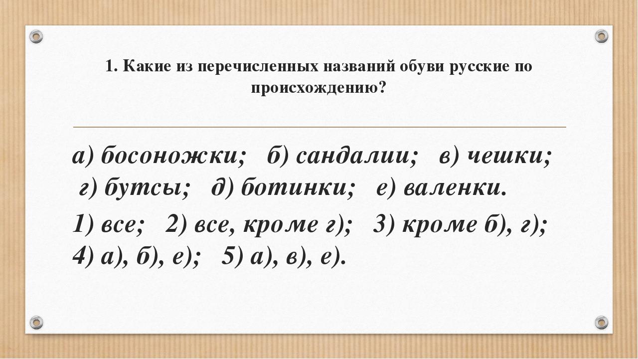 1. Какие из перечисленных названий обуви русские по происхождению? а) босонож...
