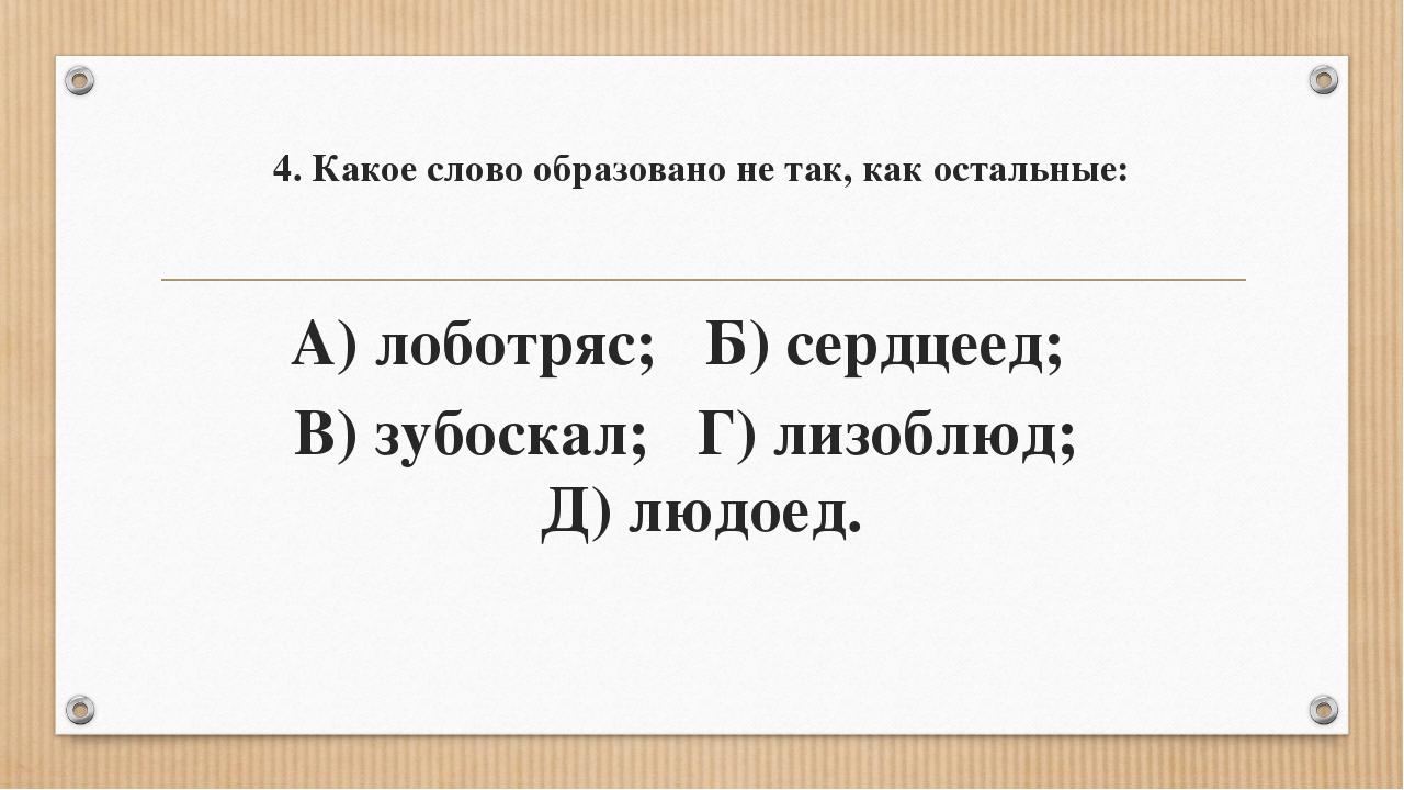 4. Какое слово образовано не так, как остальные: А) лоботряс; Б) сердцеед; В)...