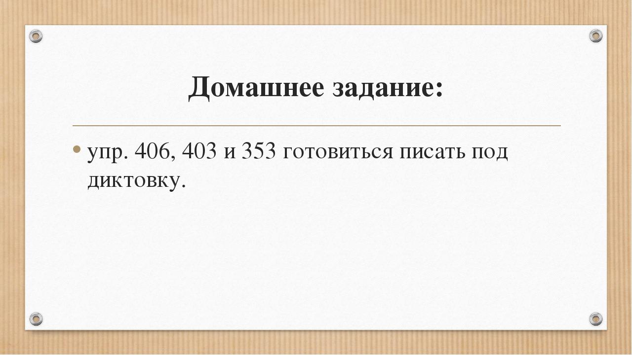 Домашнее задание: упр. 406, 403 и 353 готовиться писать под диктовку.
