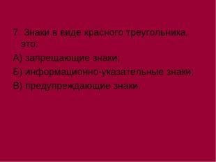 7. Знаки в виде красного треугольника, это: А) запрещающие знаки; Б) информац