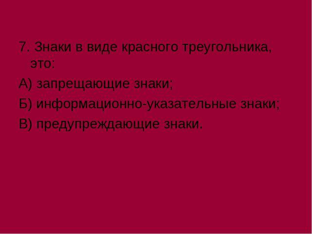 7. Знаки в виде красного треугольника, это: А) запрещающие знаки; Б) информац...