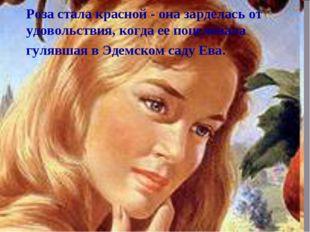 Роза стала красной - она зарделась от удовольствия, когда ее поцеловала гуляв