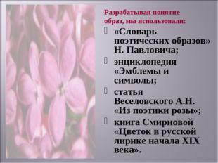 Разрабатывая понятие образ, мы использовали: «Словарь поэтических образов» Н.