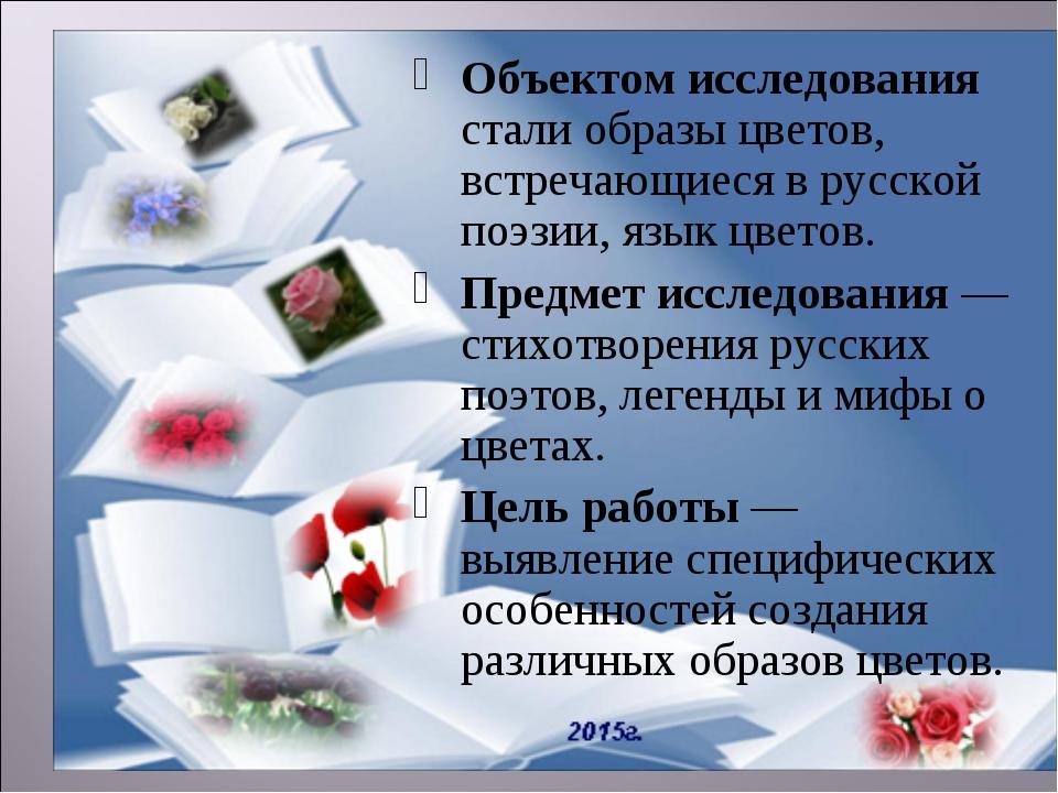 Объектом исследования стали образы цветов, встречающиеся в русской поэзии, яз...