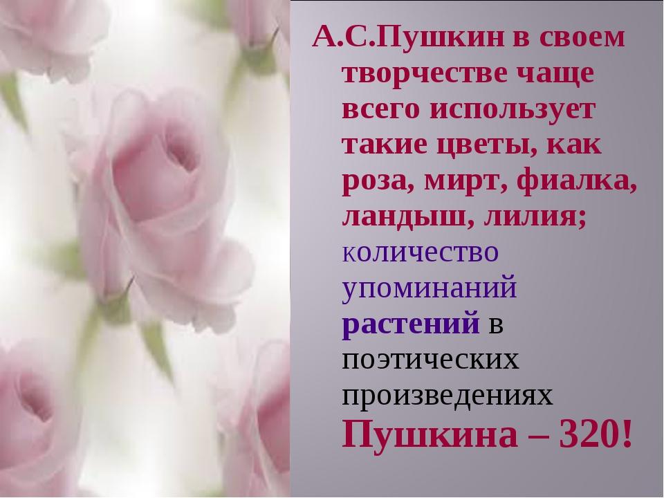 А.С.Пушкин в своем творчестве чаще всего использует такие цветы, как роза, ми...
