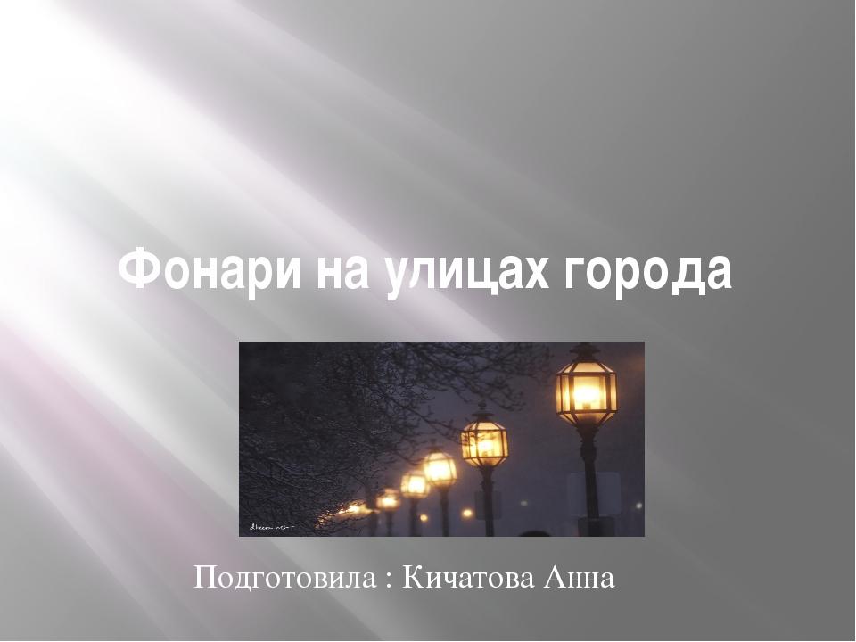 Фонари на улицах города Подготовила : Кичатова Анна