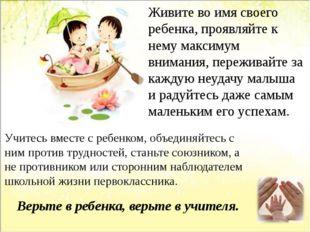 Живите во имя своего ребенка, проявляйте к нему максимум внимания, переживайт