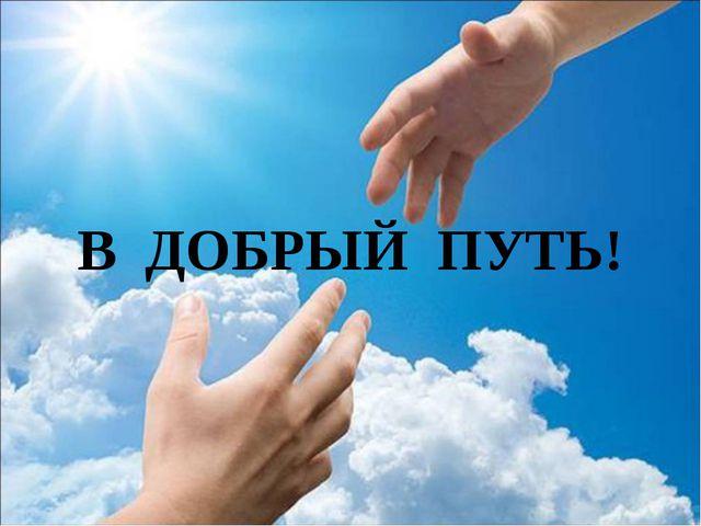 В ДОБРЫЙ ПУТЬ!
